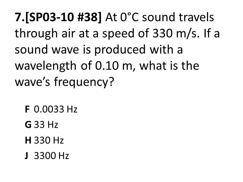 7.[SP03-10 #38] At 0°C sound travels through air at a speed of 330 m/s. If a sound wave is produced with a wavelength of 0.10 m, what is the wave's frequency